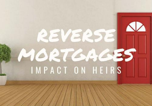Reverse Mortgages – Impact on Heirs